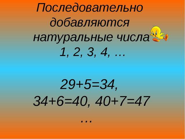 Последовательно добавляются натуральные числа 1, 2, 3, 4, … 29+5=34, 34+6=40...