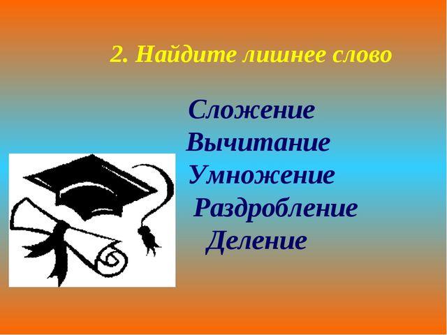 2. Найдите лишнее слово Сложение Вычитание Умножение Раздробление Деление