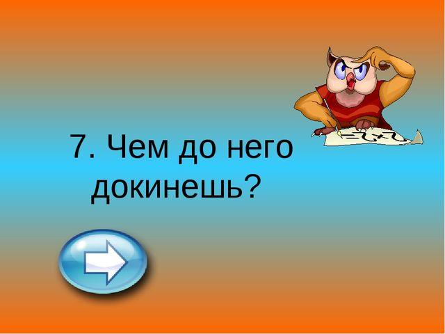 7. Чем до него докинешь?