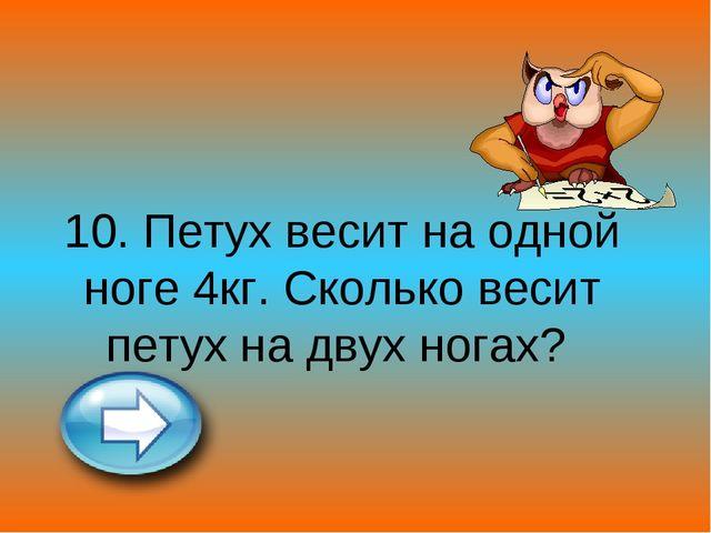 10. Петух весит на одной ноге 4кг. Сколько весит петух на двух ногах?