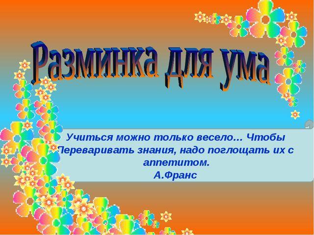 Учиться можно только весело… Чтобы Переваривать знания, надо поглощать их с...
