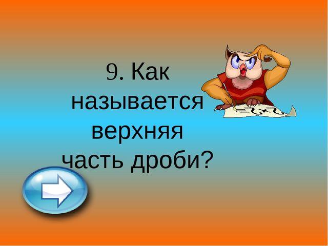 9. Как называется верхняя часть дроби?