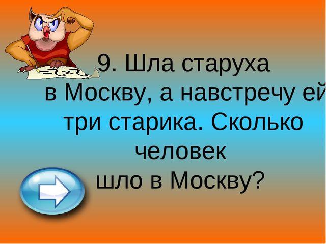 9. Шла старуха в Москву, а навстречу ей три старика. Сколько человек шло в Мо...