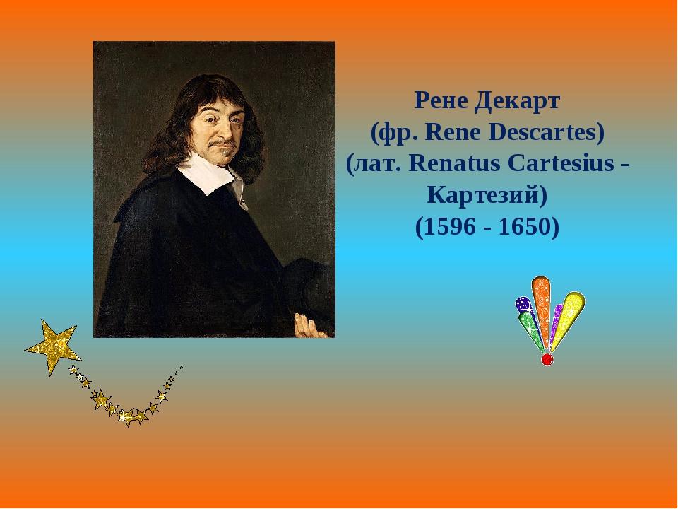 Рене Декарт (фр. Rene Descartes) (лат. Renatus Cartesius - Картезий) (1596 -...