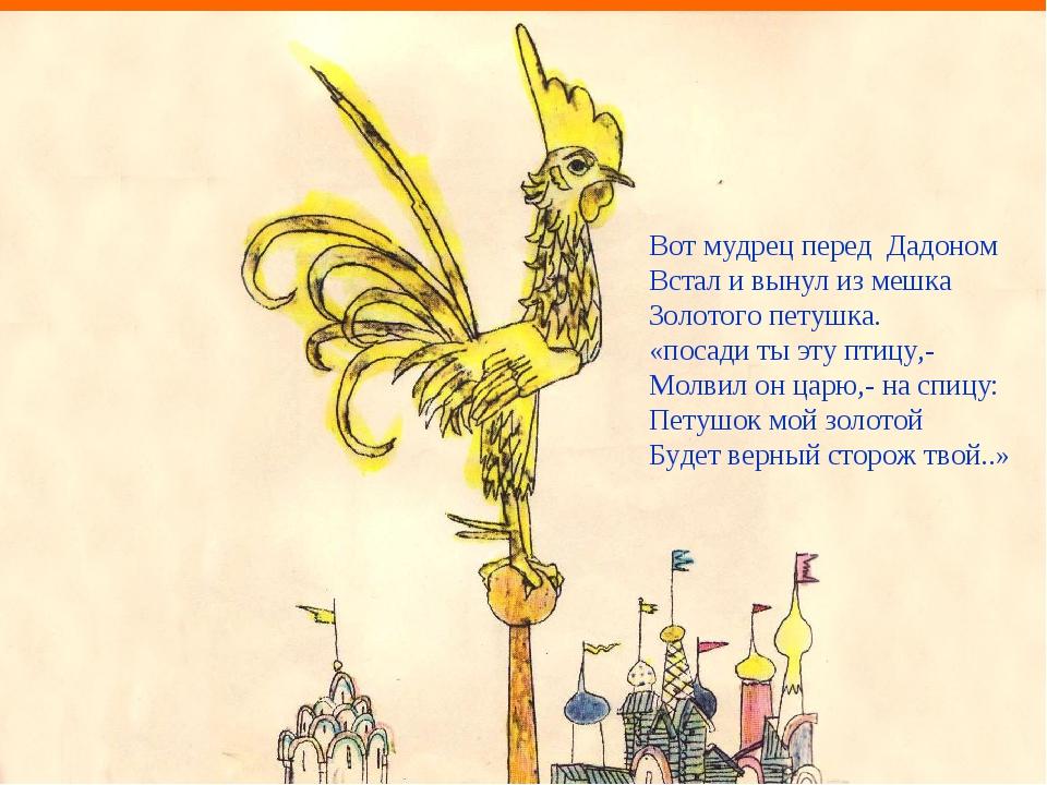 Вот мудрец перед Дадоном Встал и вынул из мешка Золотого петушка. «посади ты...