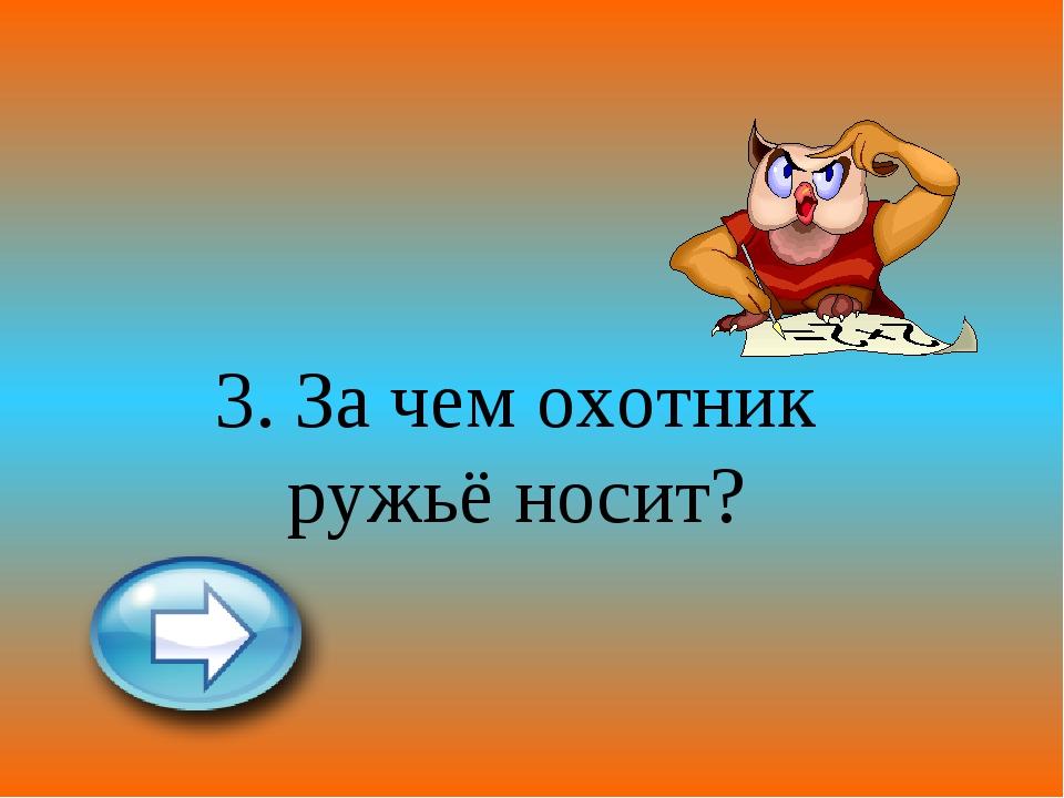3. За чем охотник ружьё носит?