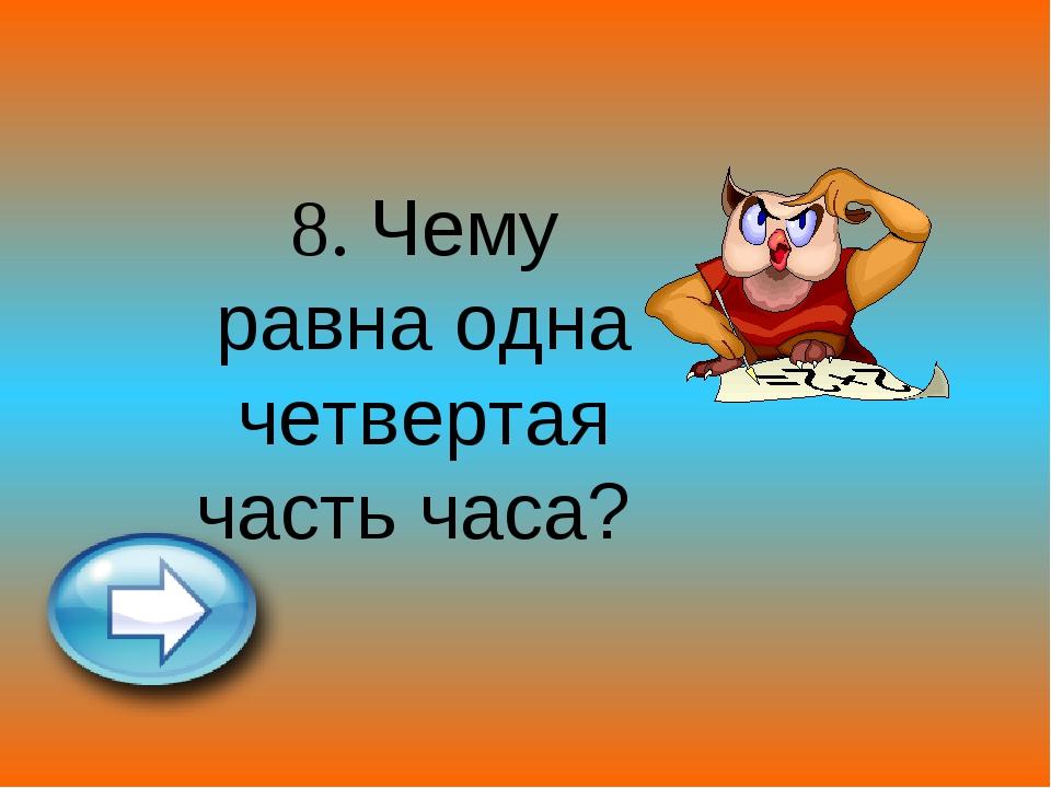 8. Чему равна одна четвертая часть часа?