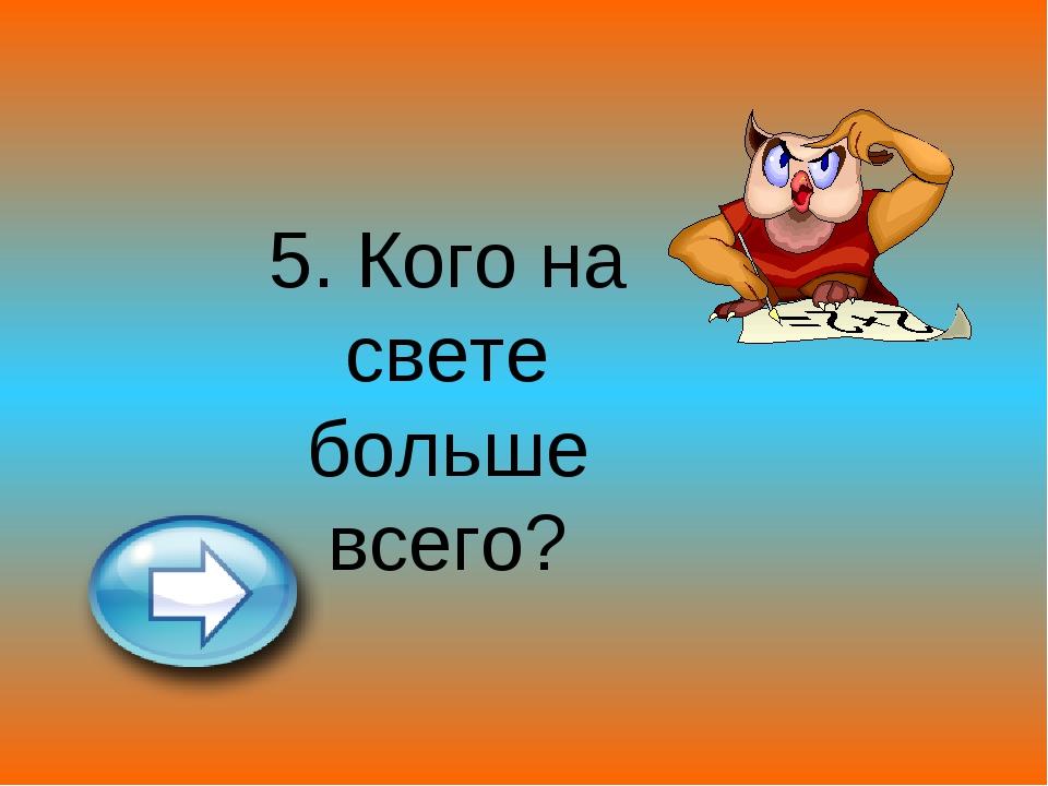 5. Кого на свете больше всего?