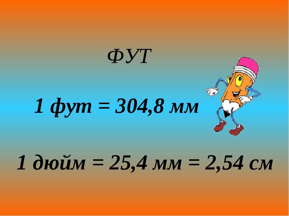 ФУТ 1 фут = 304,8 мм 1 дюйм = 25,4 мм = 2,54 см