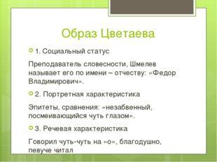 Образ Цветаева 1. Социальный статус Преподаватель словесности, Шмелев называ