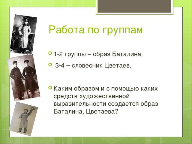 Работа по группам 1-2 группы – образ Баталина, 3-4 – словесник Цветаев. Каким...