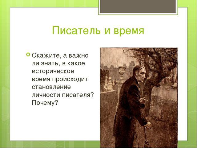 Писатель и время Скажите, а важно ли знать, в какое историческое время происх...