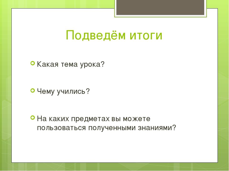 Подведём итоги Какая тема урока? Чему учились? На каких предметах вы можете п...