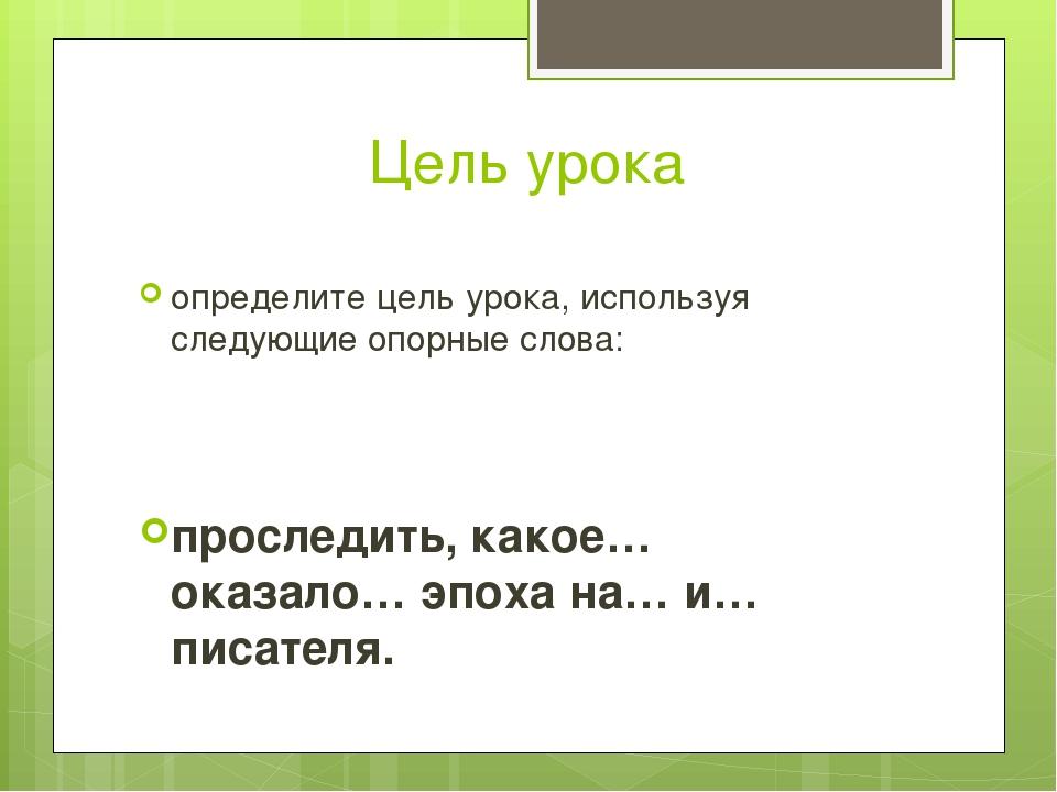 Цель урока определите цель урока, используя следующие опорные слова: проследи...