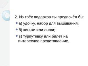 2. Из трёх подарков ты предпочёл бы: а) удочку, набор для вышивания; б) конь