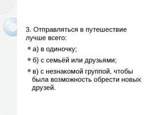 3. Отправляться в путешествие лучше всего: а) в одиночку; б) с семьёй или др