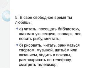 5. В своё свободное время ты любишь: а) читать, посещать библиотеку, шахматн