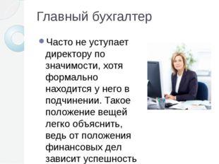 Главный бухгалтер Часто не уступает директору по значимости, хотя формально н
