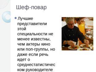 Шеф-повар Лучшие представители этой специальности не менее известны, чем акте