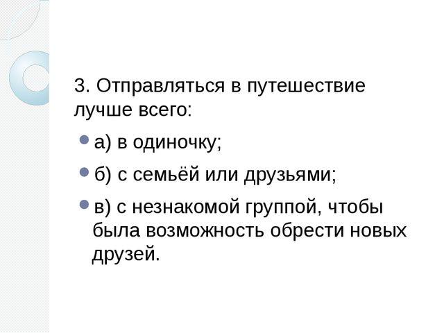 3. Отправляться в путешествие лучше всего: а) в одиночку; б) с семьёй или др...