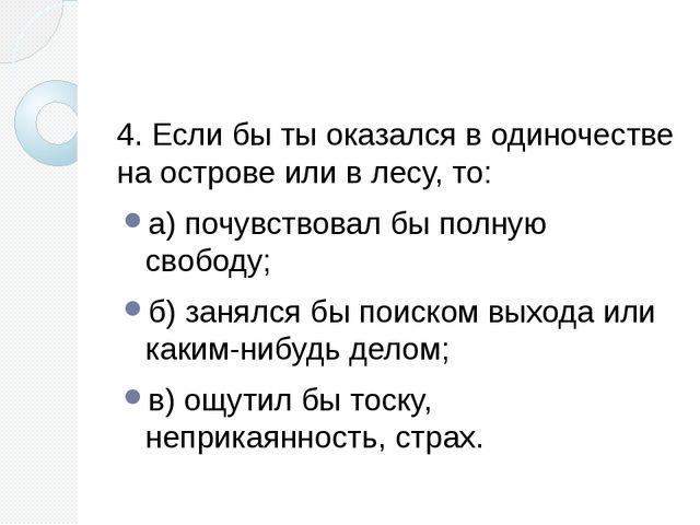 4. Если бы ты оказался в одиночестве на острове или в лесу, то: а) почувство...