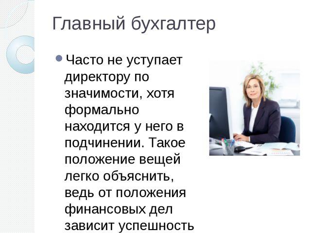 Главный бухгалтер Часто не уступает директору по значимости, хотя формально н...
