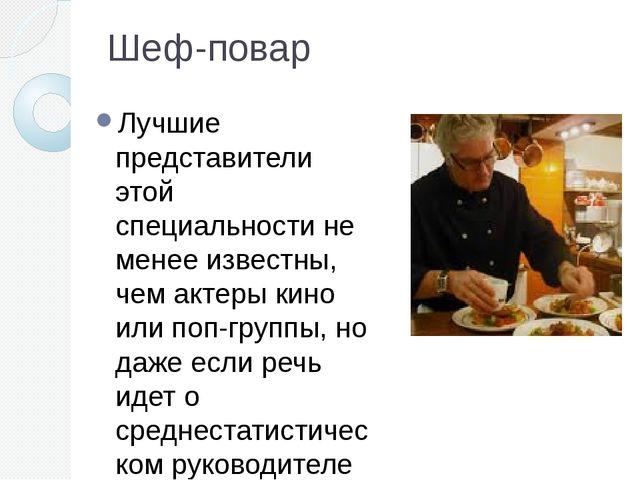 Шеф-повар Лучшие представители этой специальности не менее известны, чем акте...