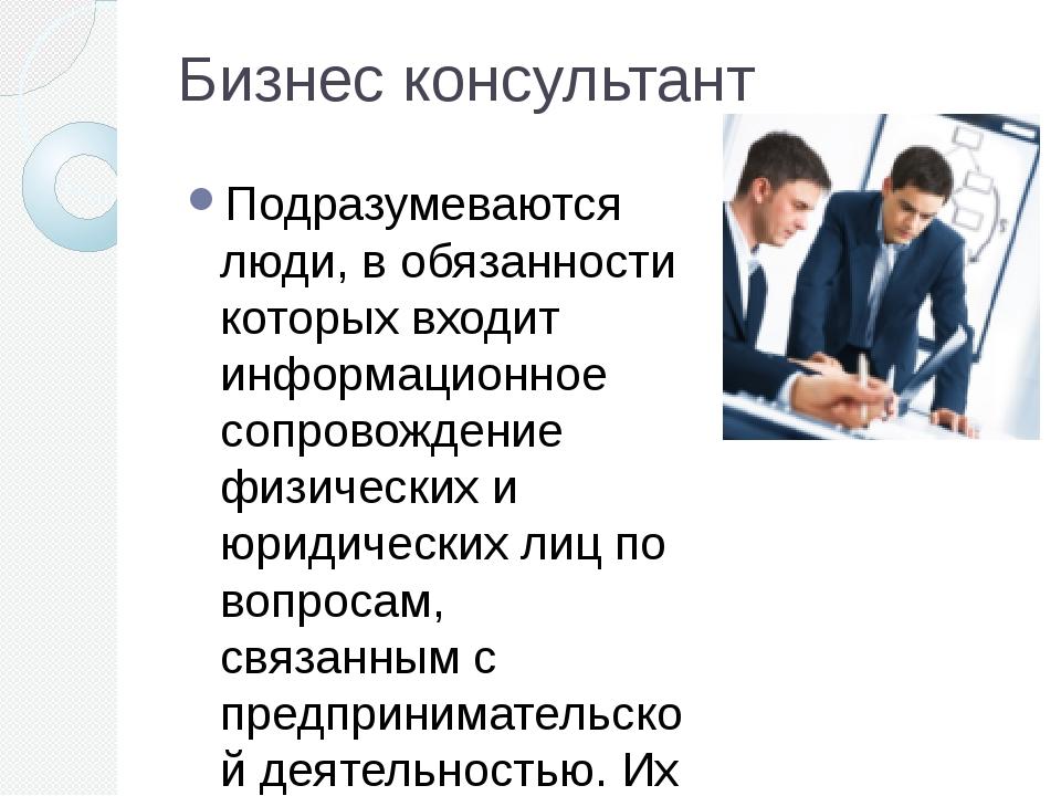 Бизнес консультант Подразумеваются люди, в обязанности которых входит информа...
