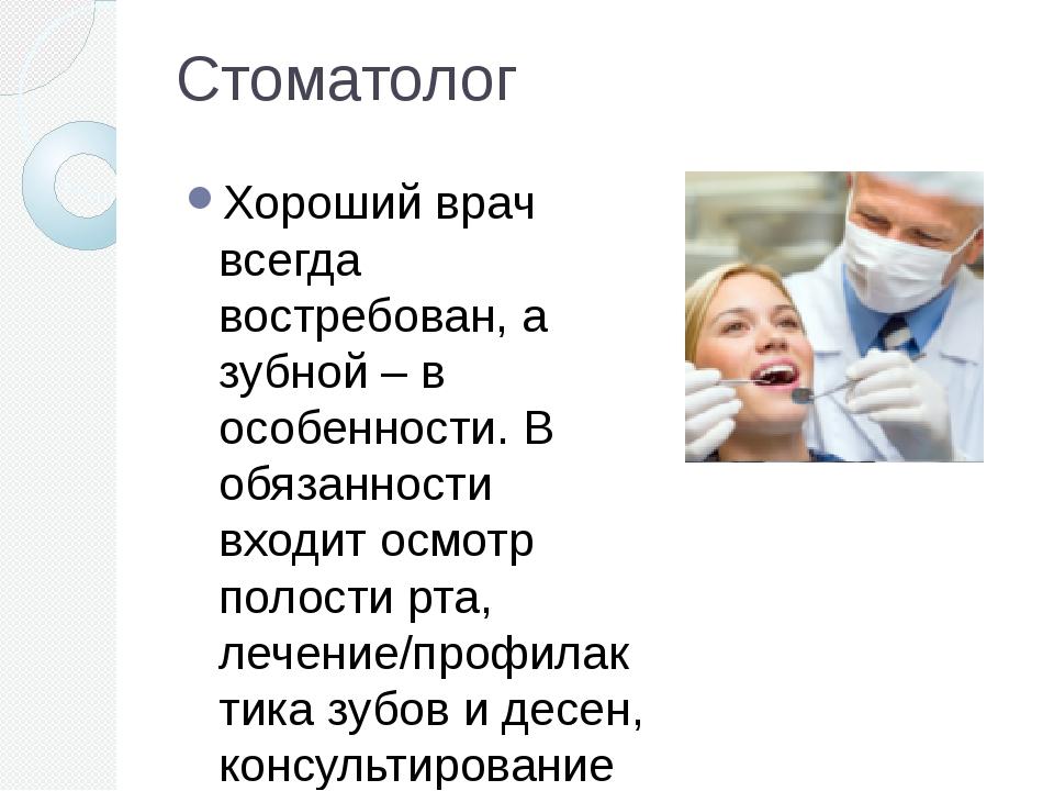 Стоматолог Хороший врач всегда востребован, а зубной – в особенности. В обяза...