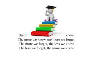 The more we learn, the more we know. The more we know, the more we forget. Th