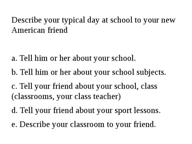 Describe your typical day at school to your new American friend a. Tell him o...