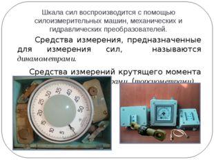 Шкала сил воспроизводится с помощью силоизмерительных машин, механических и г
