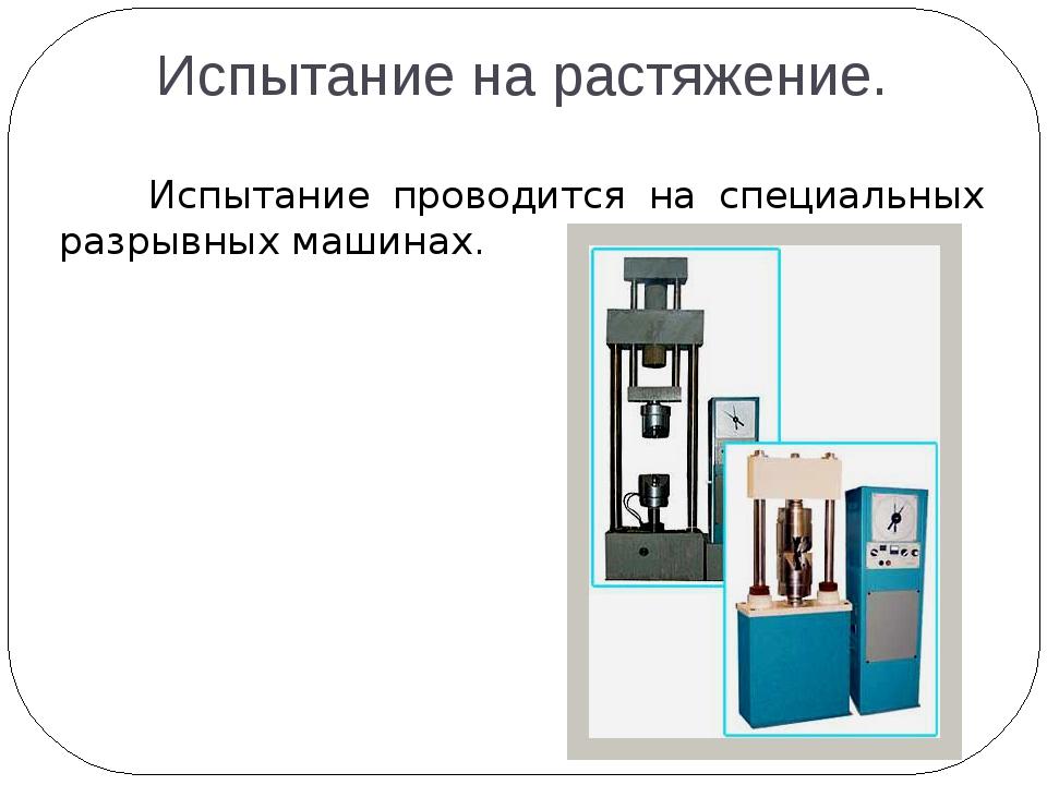 Испытание на растяжение. Испытание проводится на специальных разрывных машинах.
