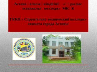 ГККП « Строительно технический колледж» акимата города Астаны Астана қаласы ә