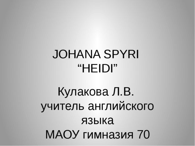 """JOHANA SPYRI """"HEIDI"""" Кулакова Л.В. учитель английского языка МАОУ гимназия 70"""