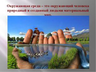 Окружающая среда – это окружающий человека природный и созданный людьми матер