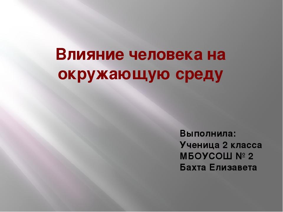 Влияние человека на окружающую среду Выполнила: Ученица 2 класса МБОУСОШ № 2...