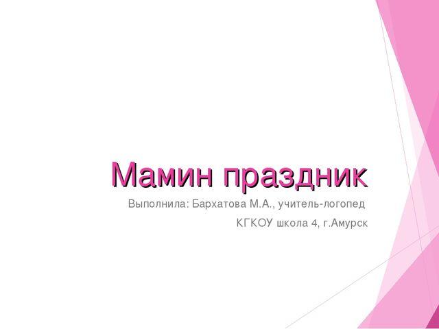 Мамин праздник Выполнила: Бархатова М.А., учитель-логопед КГКОУ школа 4, г.Ам...