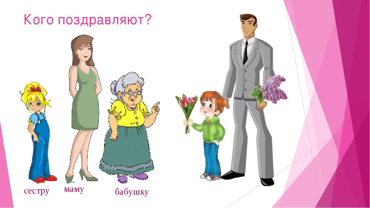 Кого поздравляют? маму сестру бабушку
