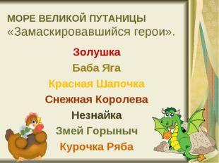 МОРЕ ВЕЛИКОЙ ПУТАНИЦЫ «Замаскировавшийся герои». Золушка Баба Яга Красная Шап