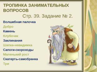 ТРОПИНКА ЗАНИМАТЕЛЬНЫХ ВОПРОСОВ Стр. 39. Задание № 2. Волшебная палочка Доб