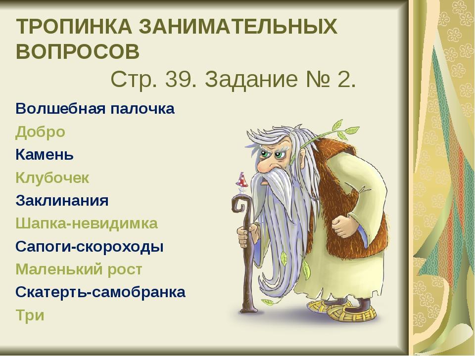 ТРОПИНКА ЗАНИМАТЕЛЬНЫХ ВОПРОСОВ Стр. 39. Задание № 2. Волшебная палочка Доб...