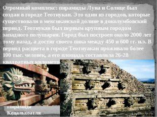 Огромный комплекс: пирамиды Луна и Солнце был создан в городе Теотиукан. Это