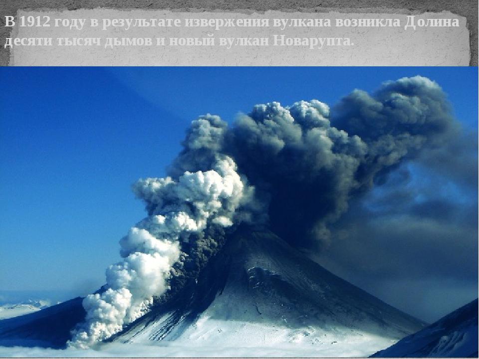 В 1912 году в результате извержения вулкана возникла Долина десяти тысяч дым...