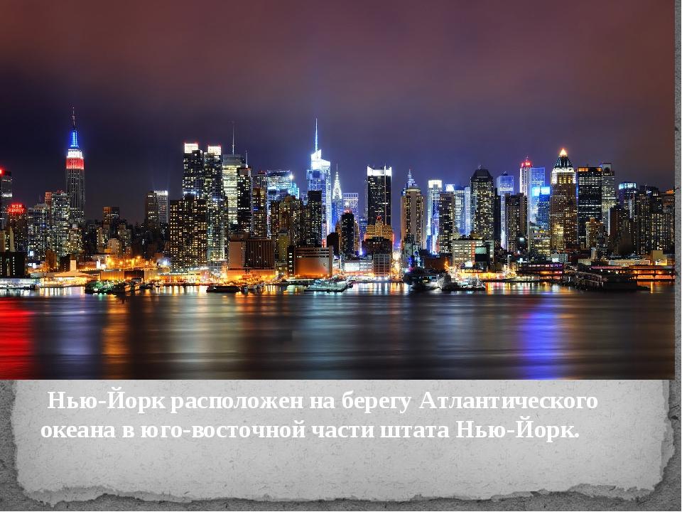 Нью-Йорк расположен на берегу Атлантического океана в юго-восточной части шт...