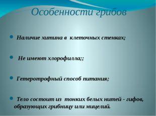 Особенности грибов Наличие хитина в клеточных стенках; Не имеют хлорофилла;;