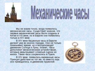 Мы не знаем точно, когда появились механические часы. Существует мнение, чт