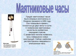 Предки маятниковых часов были впервые изготовлены в Лондоне примерно в 1650 г