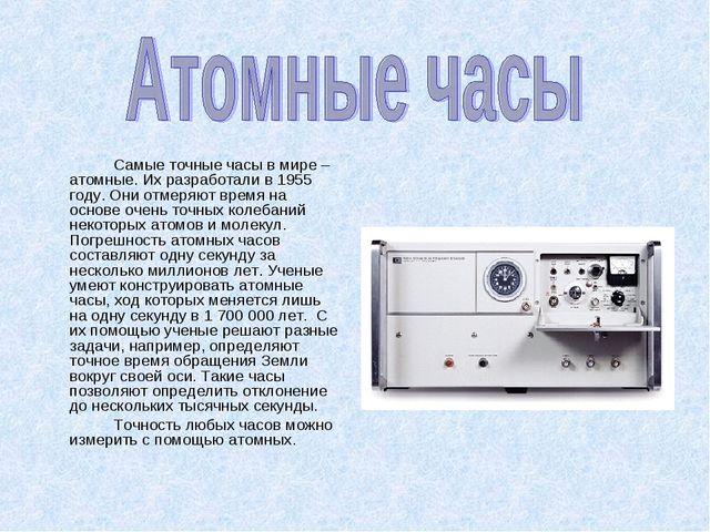 Самые точные часы в мире – атомные. Их разработали в 1955 году. Они отмеряю...