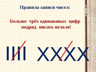 Правила записи чисел: Больше трёх одинаковых цифр подряд писать нельзя! IIII